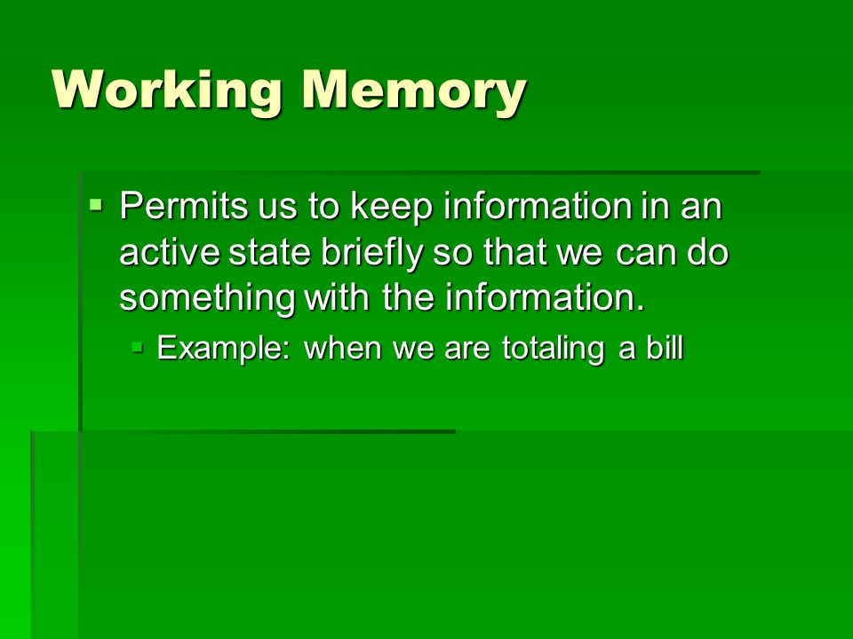 Working Memory Permits us to keep information in an active state briefly so that we can do something with the information. Permits us to keep informat