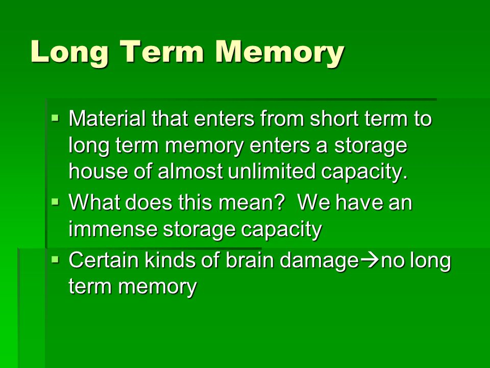 Long Term Memory Material that enters from short term to long term memory enters a storage house of almost unlimited capacity. Material that enters fr