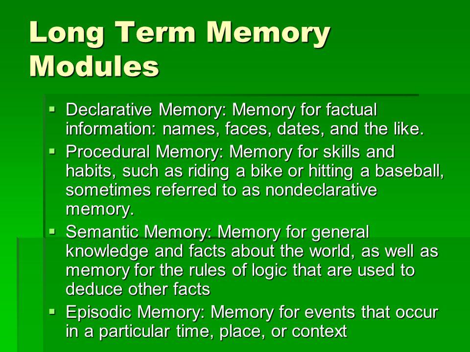 Long Term Memory Modules Declarative Memory: Memory for factual information: names, faces, dates, and the like. Declarative Memory: Memory for factual