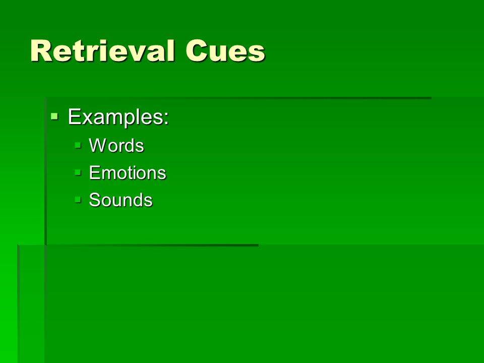 Retrieval Cues Examples: Examples: Words Words Emotions Emotions Sounds Sounds