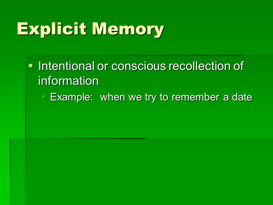Explicit Memory Intentional or conscious recollection of information Intentional or conscious recollection of information Example: when we try to reme