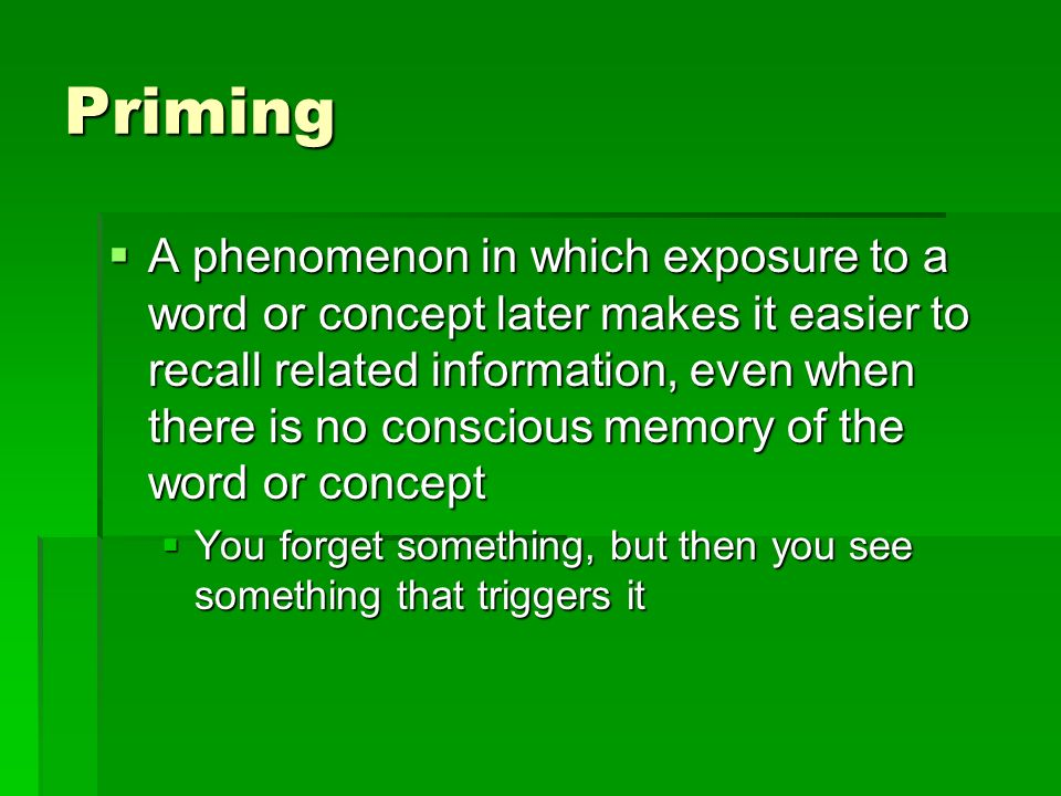Priming A phenomenon in which exposure to a word or concept later makes it easier to recall related information, even when there is no conscious memor