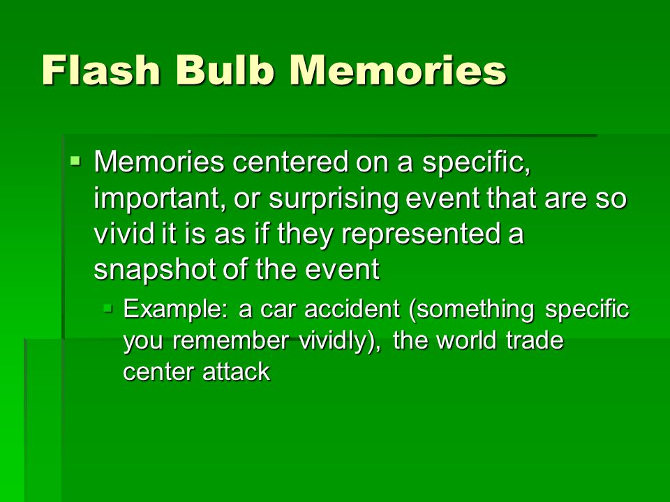 Flash Bulb Memories Memories centered on a specific, important, or surprising event that are so vivid it is as if they represented a snapshot of the e