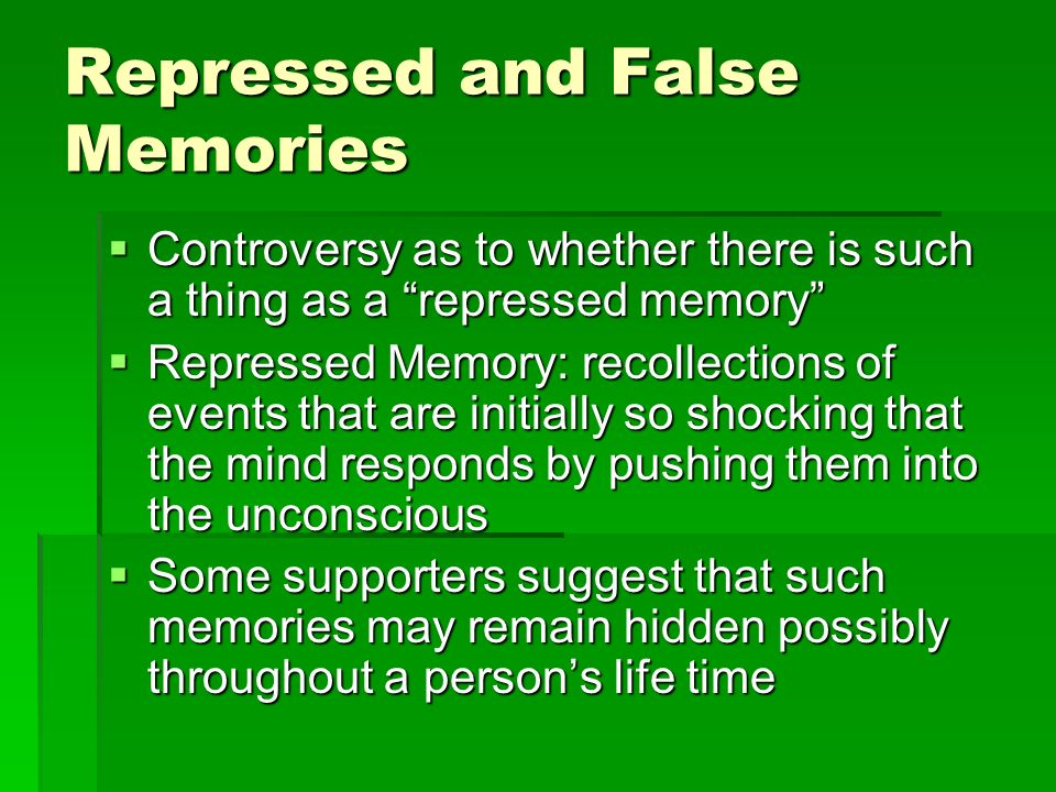 Repressed and False Memories Controversy as to whether there is such a thing as a repressed memory Controversy as to whether there is such a thing as