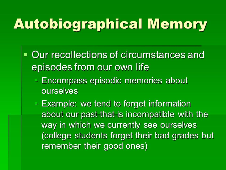 Autobiographical Memory Our recollections of circumstances and episodes from our own life Our recollections of circumstances and episodes from our own