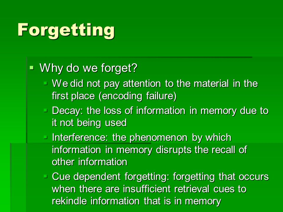 Forgetting Why do we forget? Why do we forget? We did not pay attention to the material in the first place (encoding failure) We did not pay attention