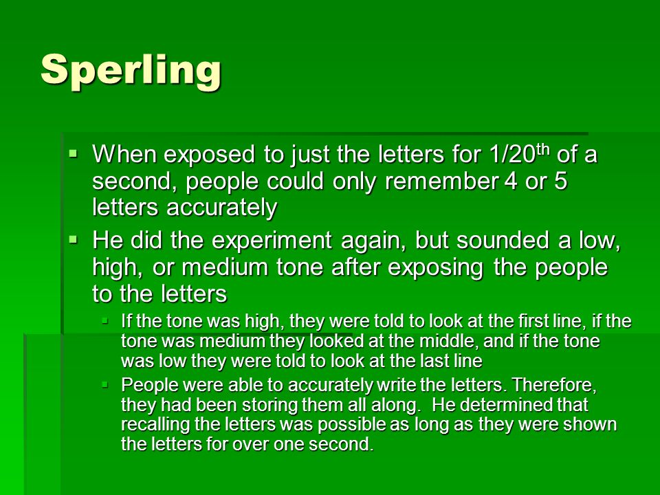 Sperling When exposed to just the letters for 1/20 th of a second, people could only remember 4 or 5 letters accurately When exposed to just the lette