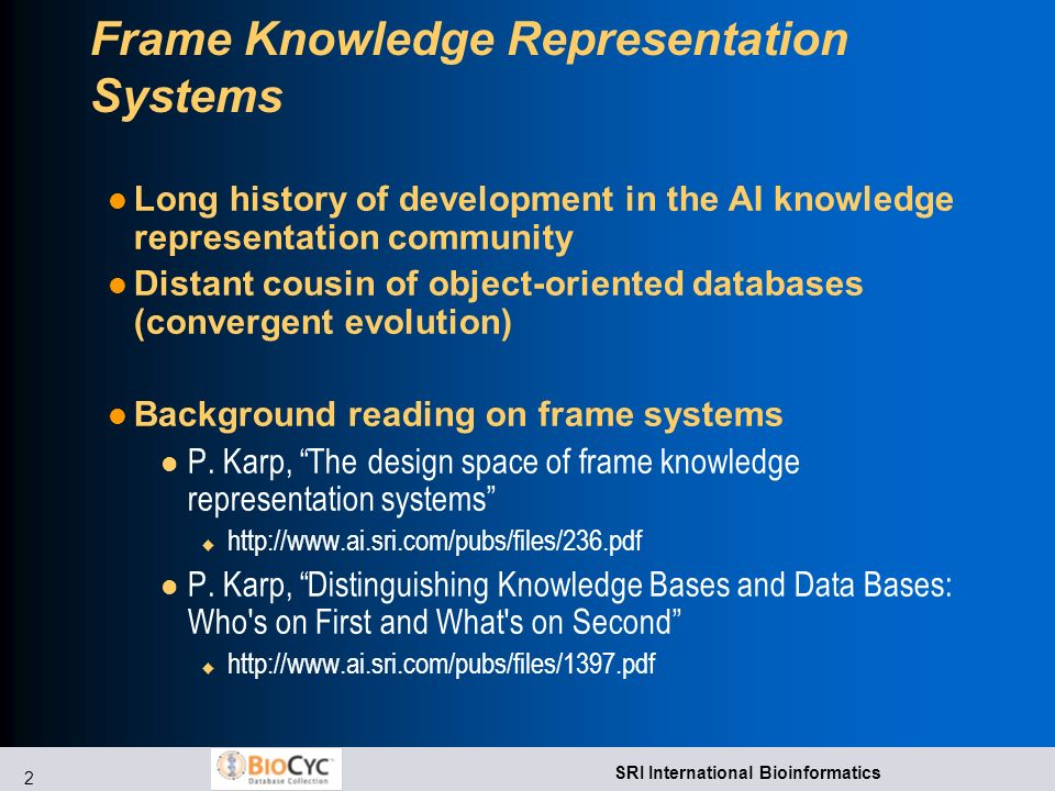 2 SRI International Bioinformatics Frame Knowledge Representation Systems Long history of development in the AI knowledge representation community Distant cousin of object-oriented databases (convergent evolution) Background reading on frame systems l P.