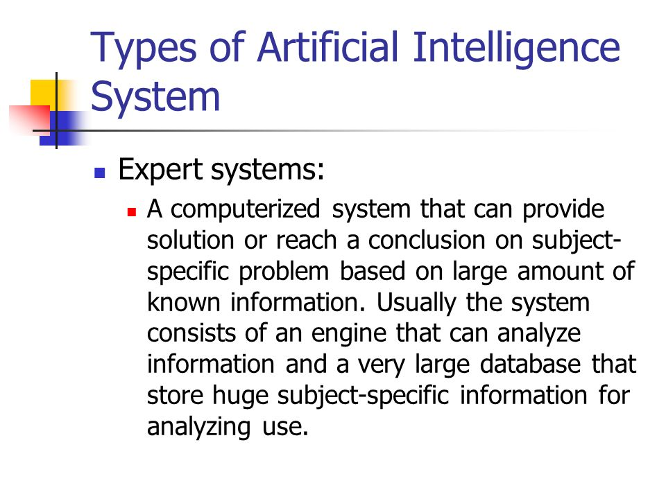 Types of Artificial Intelligence System Expert systems: A computerized system that can provide solution or reach a conclusion on subject- specific problem based on large amount of known information.