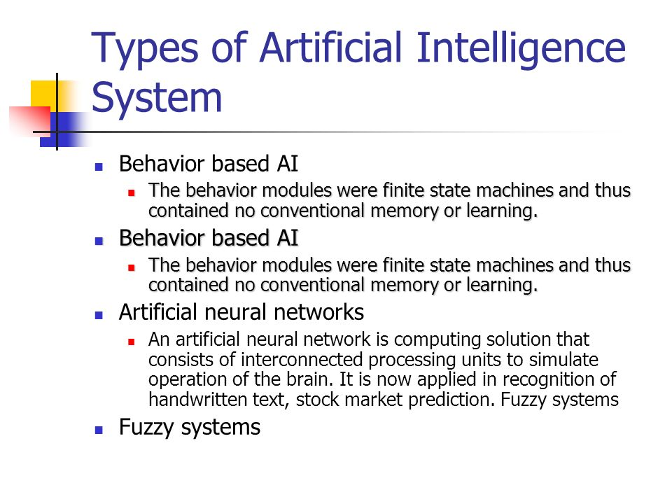 Types of Artificial Intelligence System Behavior based AI The behavior modules were finite state machines and thus contained no conventional memory or learning.