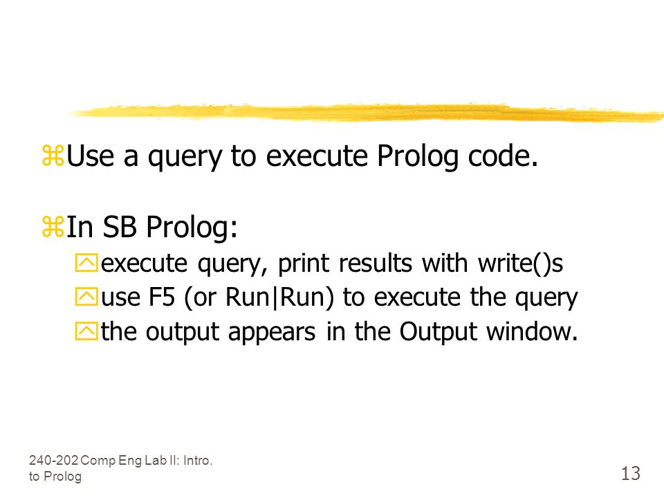 Comp Eng Lab II: Intro. to Prolog 13 Use a query to execute Prolog code.