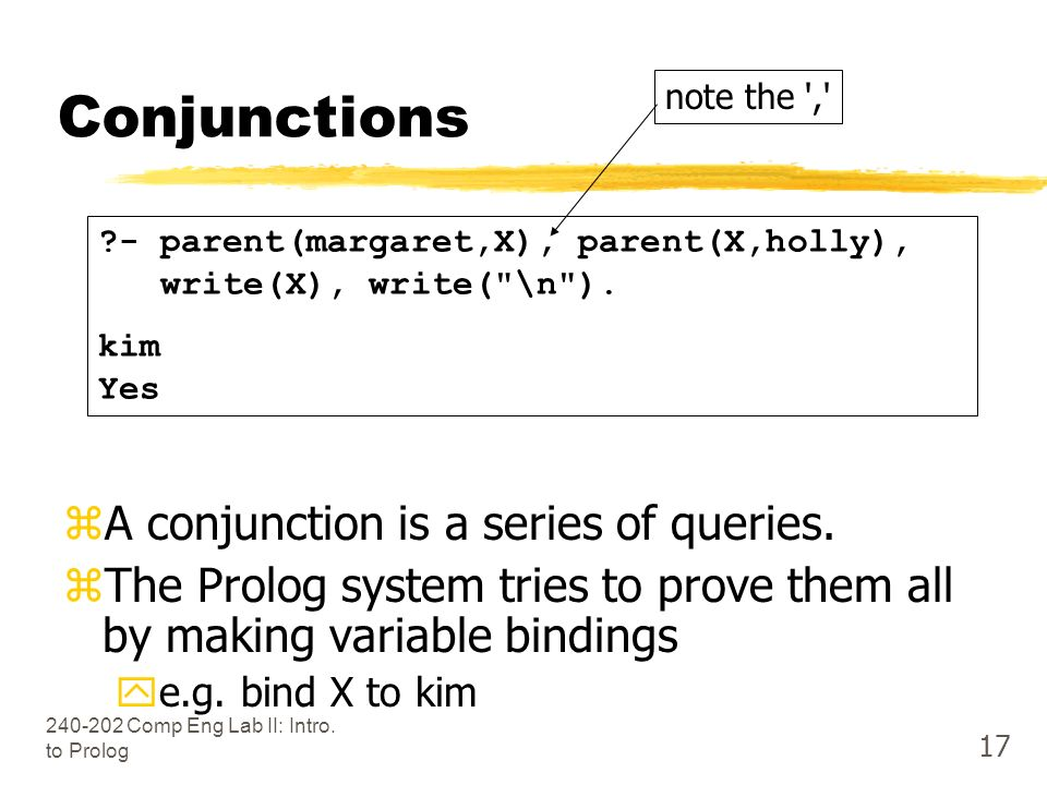 Comp Eng Lab II: Intro. to Prolog 17 Conjunctions zA conjunction is a series of queries.