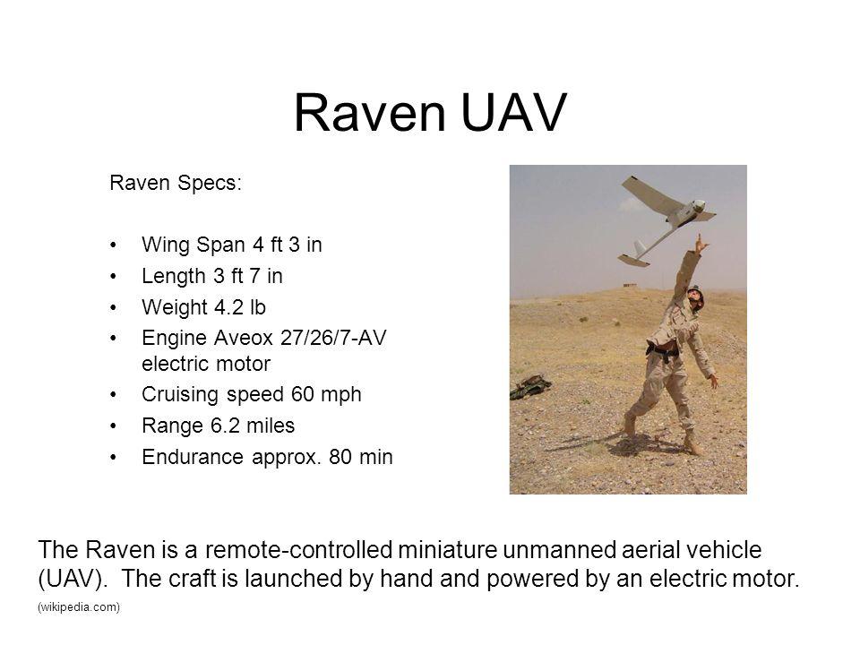 Raven UAV Raven Specs: Wing Span 4 ft 3 in Length 3 ft 7 in Weight 4.2 lb Engine Aveox 27/26/7-AV electric motor Cruising speed 60 mph Range 6.2 miles