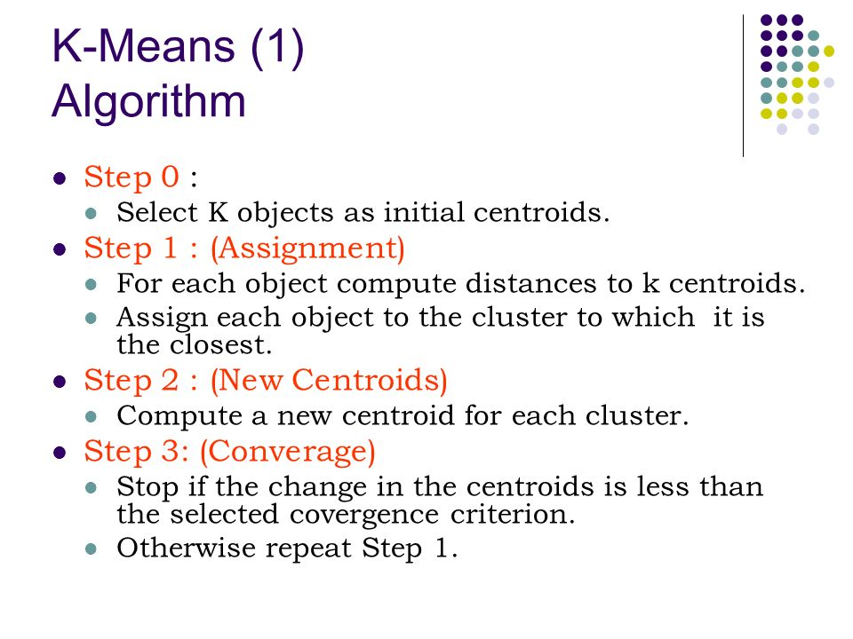 K-Means (1) Algorithm Step 0 : Select K objects as initial centroids.