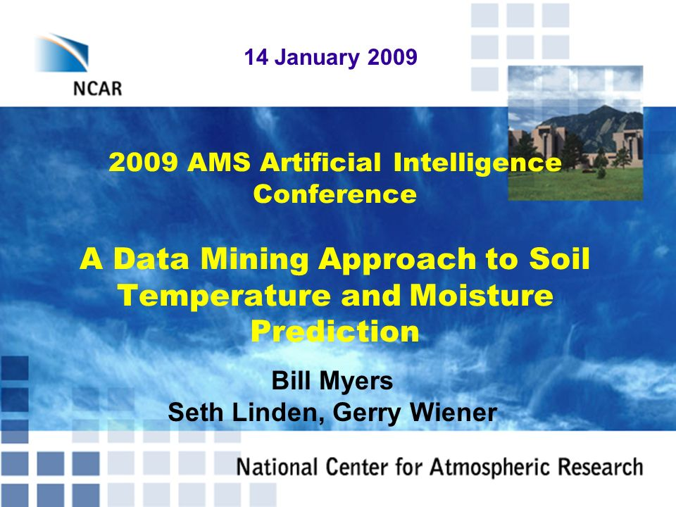 2009 AMS Artificial Intelligence Conference A Data Mining Approach to Soil Temperature and Moisture Prediction 14 January 2009 Bill Myers Seth Linden,