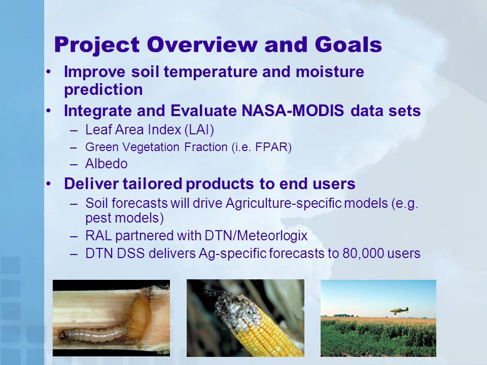 Project Overview and Goals Improve soil temperature and moisture prediction Integrate and Evaluate NASA-MODIS data sets –Leaf Area Index (LAI) –Green