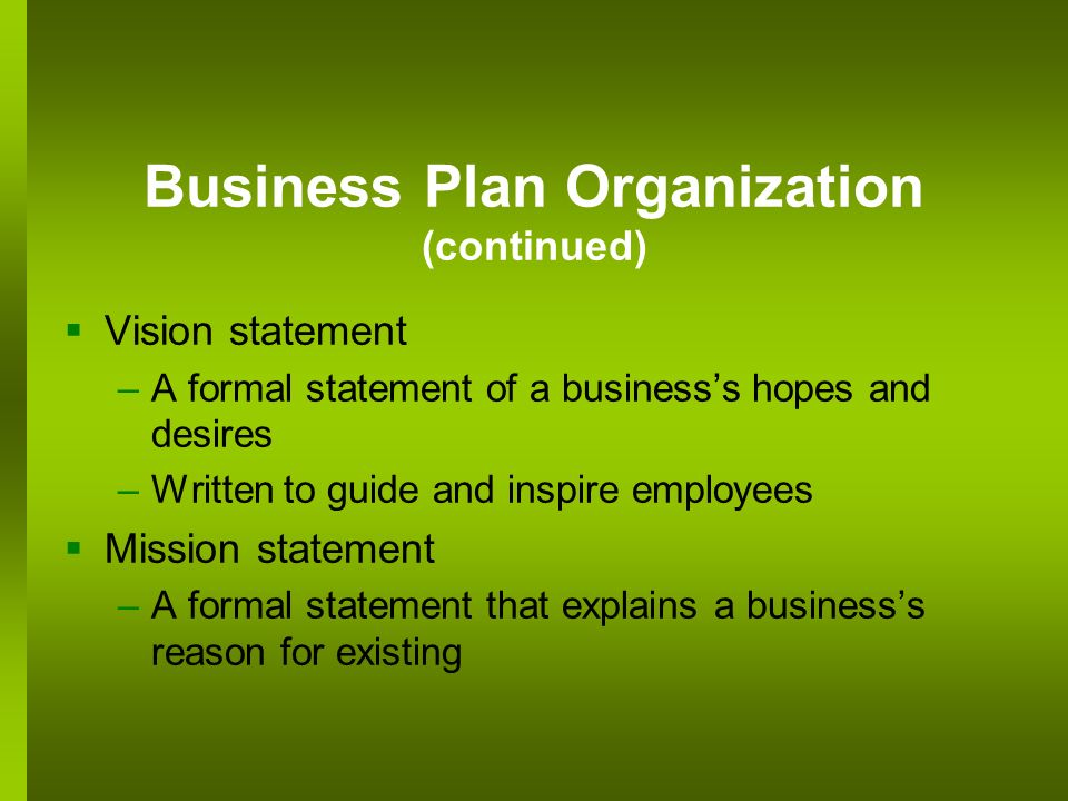 Business Plan Organization (continued) Vision statement –A formal statement of a businesss hopes and desires –Written to guide and inspire employees M