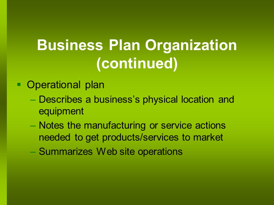 Business Plan Organization (continued) Operational plan –Describes a businesss physical location and equipment –Notes the manufacturing or service act