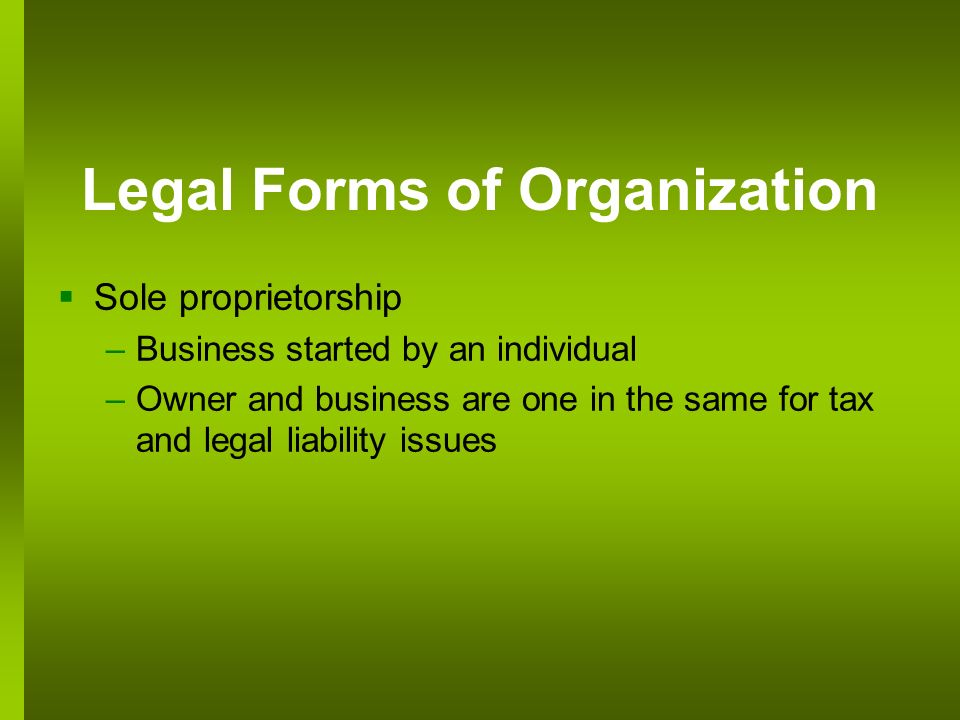 Legal Forms of Organization Sole proprietorship –Business started by an individual –Owner and business are one in the same for tax and legal liability