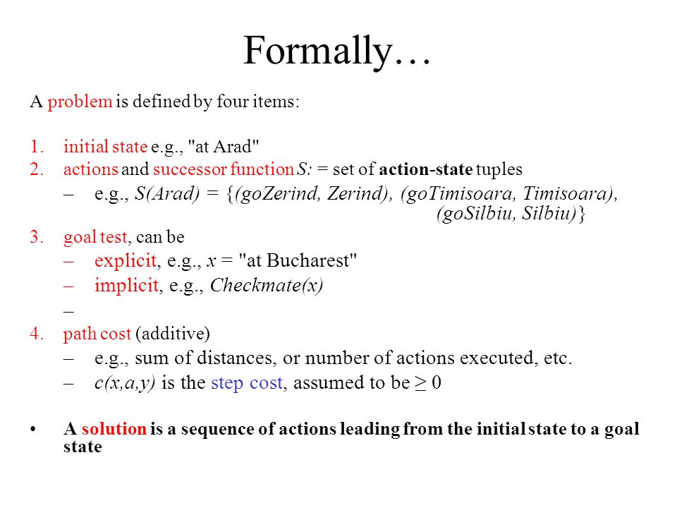 Formally… A problem is defined by four items: 1.initial state e.g., at Arad 2.actions and successor function S: = set of action-state tuples –e.g., S(Arad) = {(goZerind, Zerind), (goTimisoara, Timisoara), (goSilbiu, Silbiu)} 3.goal test, can be –explicit, e.g., x = at Bucharest –implicit, e.g., Checkmate(x) 4.path cost (additive) –e.g., sum of distances, or number of actions executed, etc.
