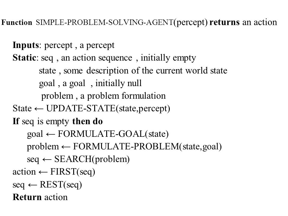 Function SIMPLE-PROBLEM-SOLVING-AGENT (percept) returns an action Inputs: percept, a percept Static: seq, an action sequence, initially empty state, some description of the current world state goal, a goal, initially null problem, a problem formulation State UPDATE-STATE(state,percept) If seq is empty then do goal FORMULATE-GOAL(state) problem FORMULATE-PROBLEM(state,goal) seq SEARCH(problem) action FIRST(seq) seq REST(seq) Return action