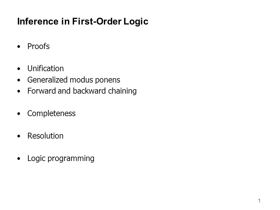 2 Inference in First-Order Logic Proofs – extend propositional logic inference to deal with quantifiers Unification Generalized modus ponens Forward and backward chaining – inference rules and reasoning program Completeness – Gödels theorem: for FOL, any sentence entailed by another set of sentences can be proved from that set Resolution – inference procedure that is complete for any set of sentences Logic programming