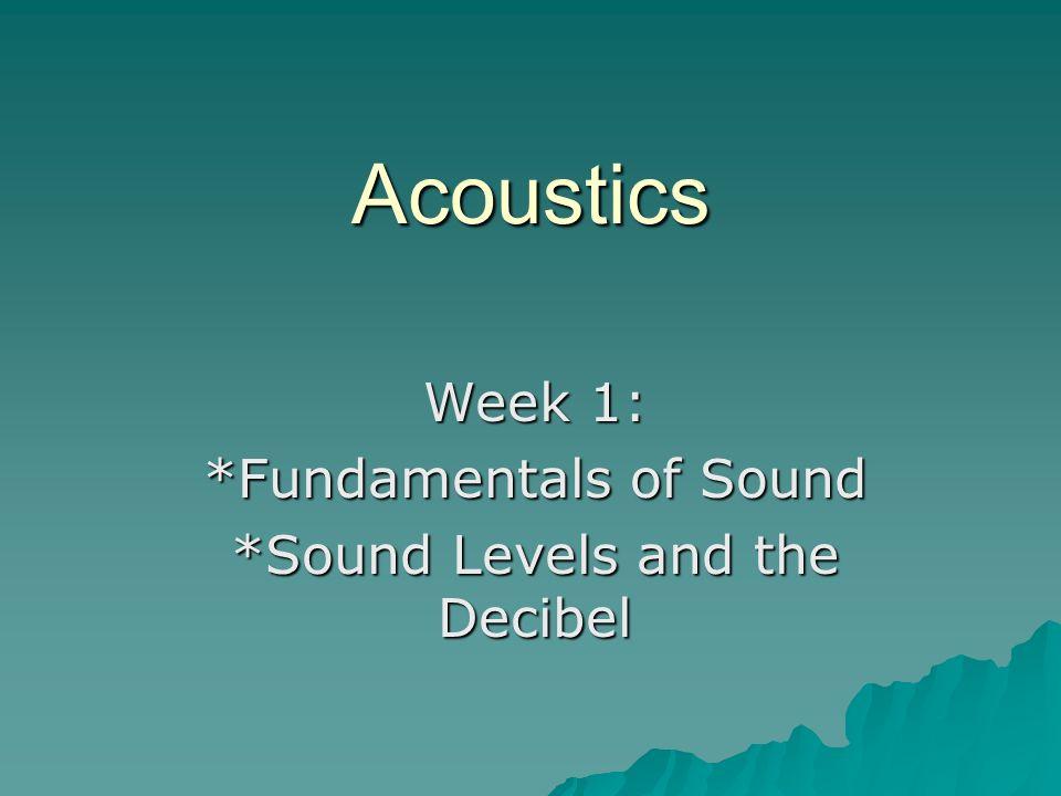 Acoustics Week 1: *Fundamentals of Sound *Sound Levels and the Decibel