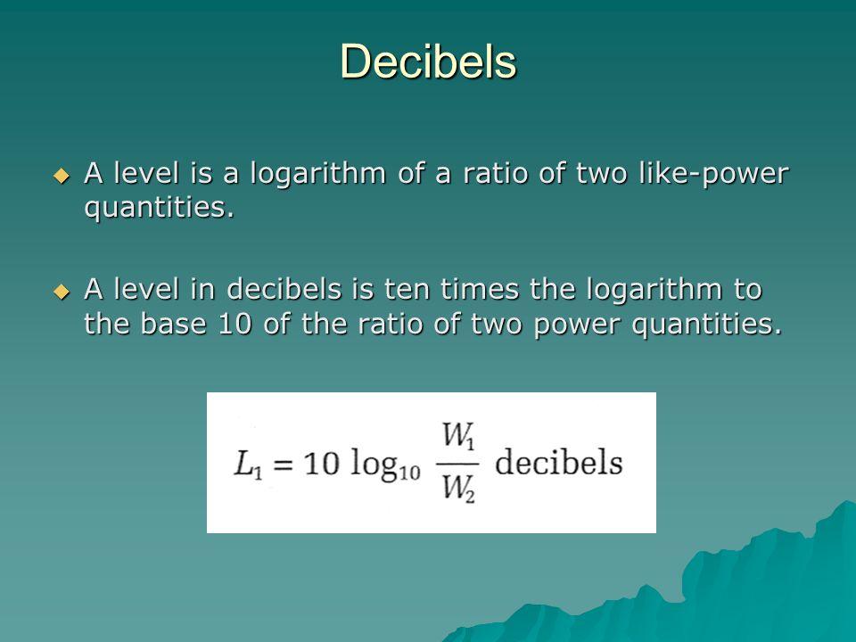 Decibels A level is a logarithm of a ratio of two like-power quantities. A level is a logarithm of a ratio of two like-power quantities. A level in de