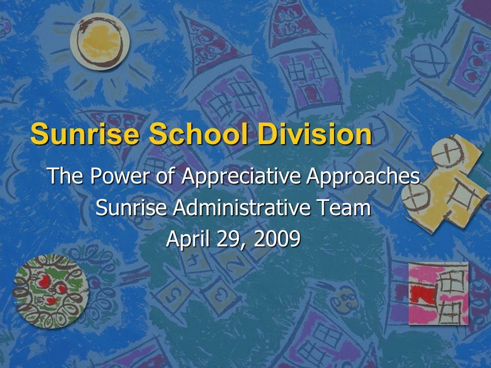 Sunrise School Division The Power of Appreciative Approaches Sunrise Administrative Team April 29, 2009