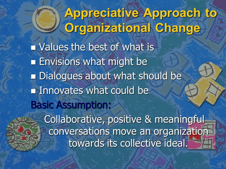 Appreciative Approach to Organizational Change n Values the best of what is n Envisions what might be n Dialogues about what should be n Innovates what could be Basic Assumption: Collaborative, positive & meaningful conversations move an organization towards its collective ideal.
