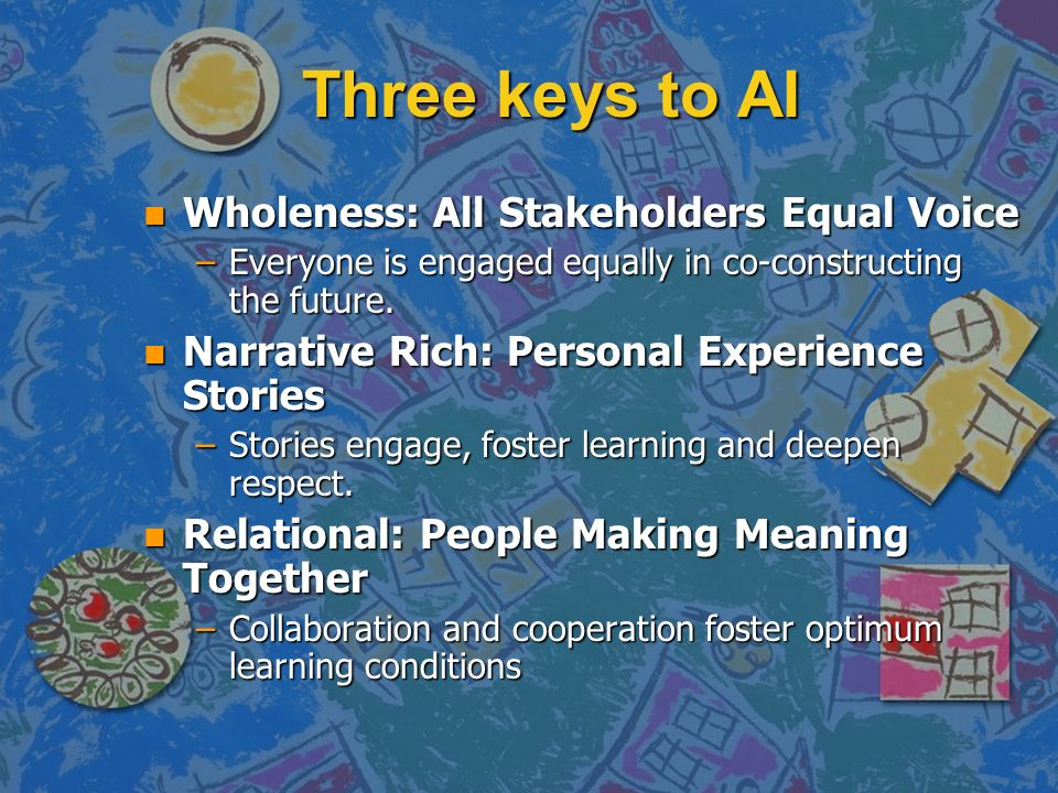 Three keys to AI n Wholeness: All Stakeholders Equal Voice –Everyone is engaged equally in co-constructing the future.