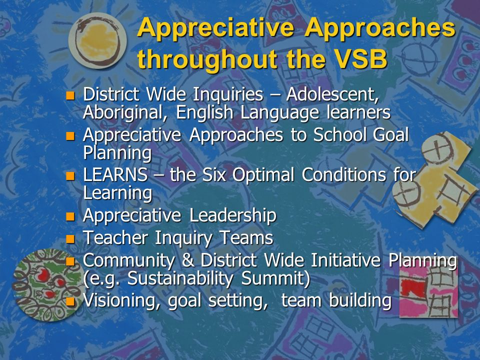 Appreciative Approaches throughout the VSB n District Wide Inquiries – Adolescent, Aboriginal, English Language learners n Appreciative Approaches to School Goal Planning n LEARNS – the Six Optimal Conditions for Learning n Appreciative Leadership n Teacher Inquiry Teams n Community & District Wide Initiative Planning (e.g.
