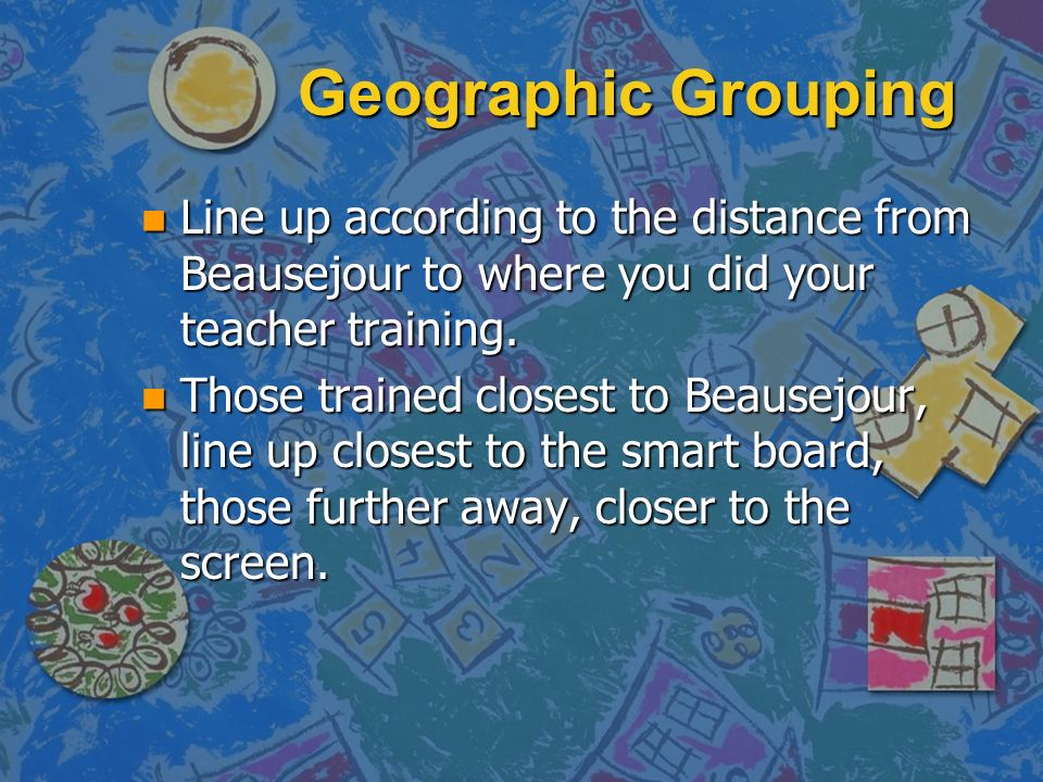 Geographic Grouping n Line up according to the distance from Beausejour to where you did your teacher training.