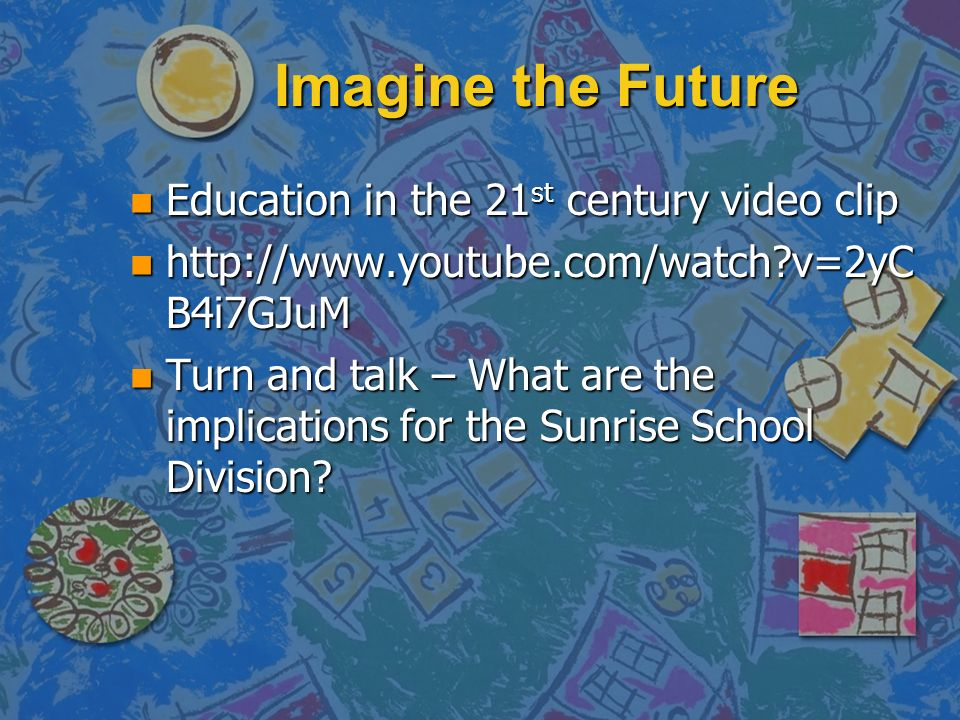Imagine the Future n Education in the 21 st century video clip n http://www.youtube.com/watch v=2yC B4i7GJuM n Turn and talk – What are the implications for the Sunrise School Division