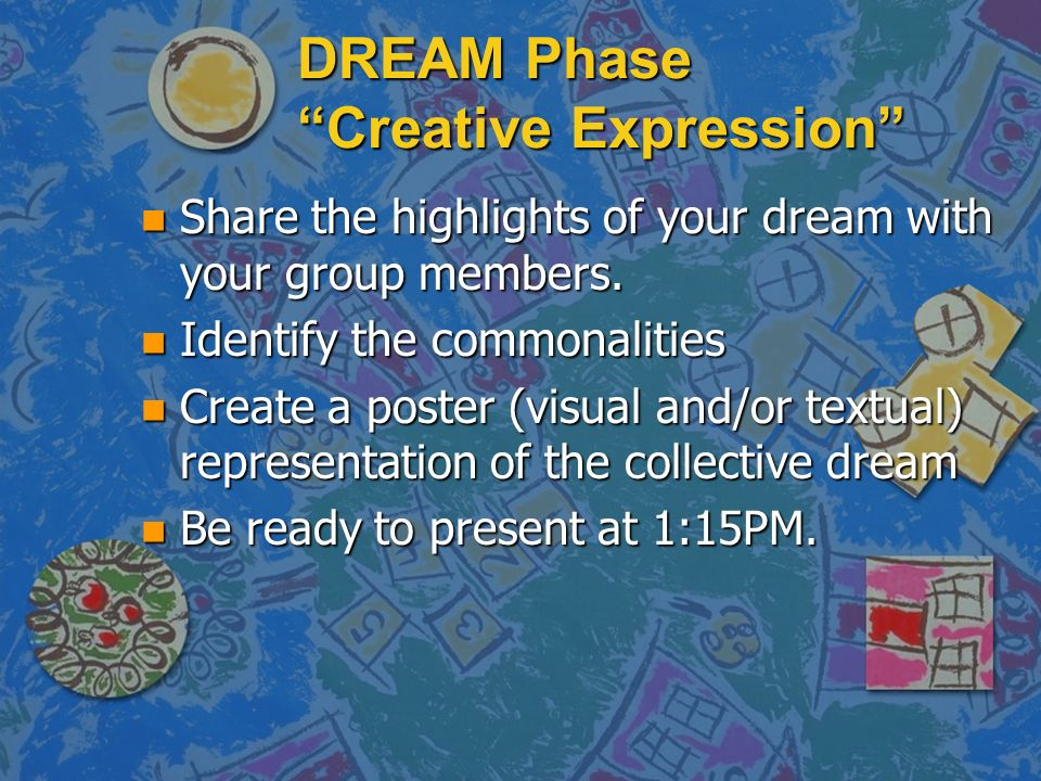 DREAM Phase Creative Expression n Share the highlights of your dream with your group members.