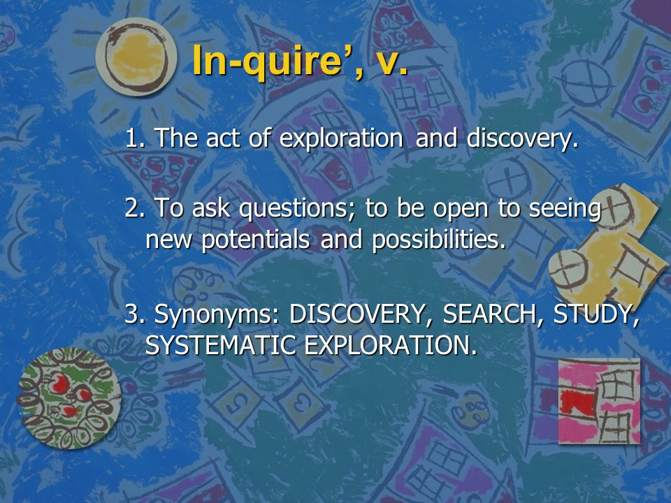 In-quire, v. 1. The act of exploration and discovery.