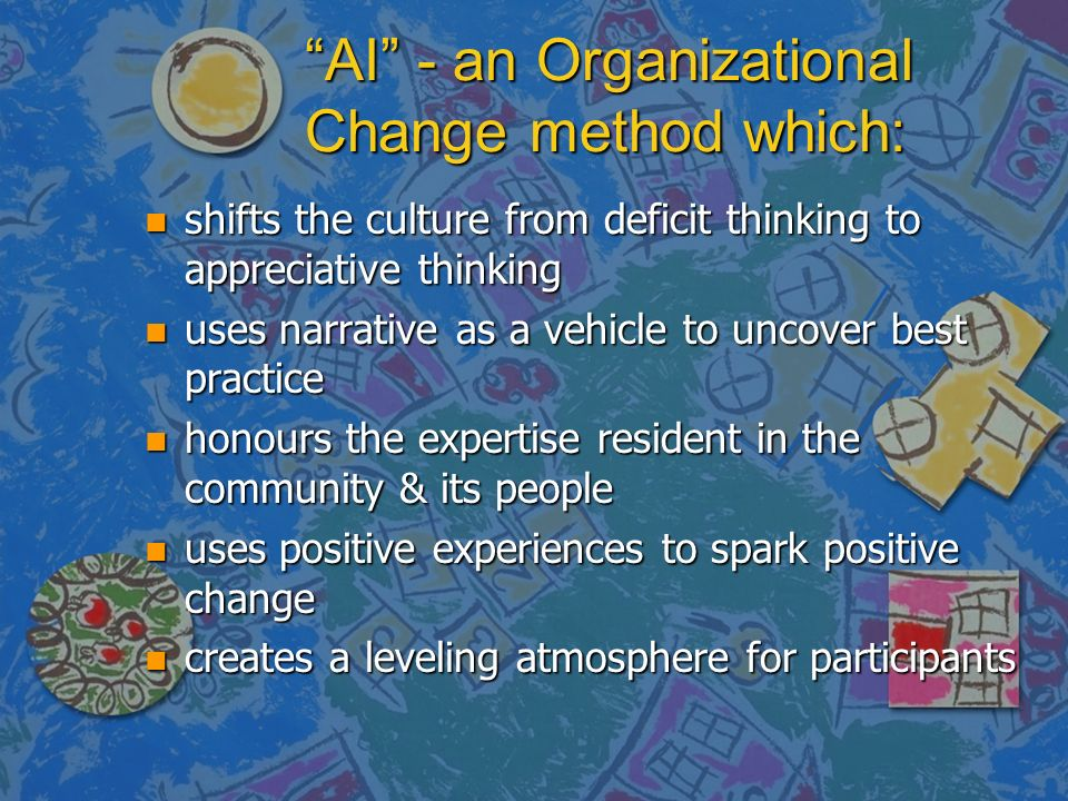 AI - an Organizational Change method which: n shifts the culture from deficit thinking to appreciative thinking n uses narrative as a vehicle to uncover best practice n honours the expertise resident in the community & its people n uses positive experiences to spark positive change n creates a leveling atmosphere for participants