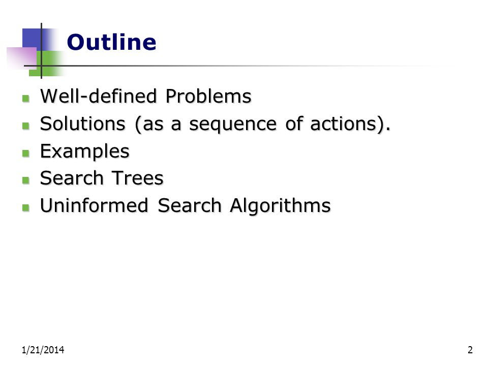 1/21/20142 Outline Well-defined Problems Well-defined Problems Solutions (as a sequence of actions). Solutions (as a sequence of actions). Examples Ex