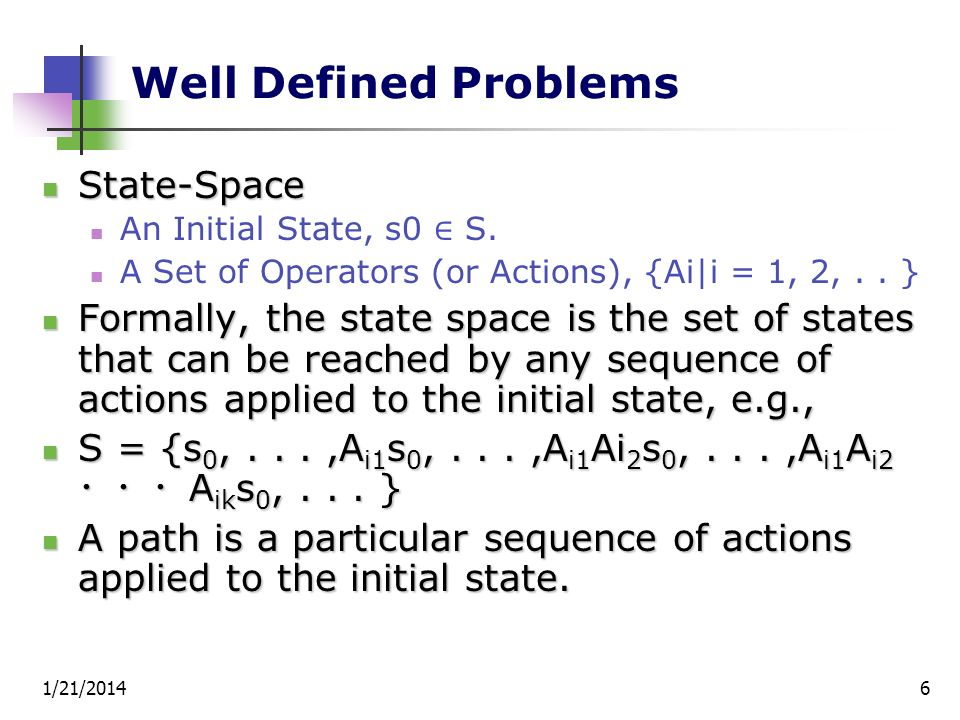 1/21/20146 Well Defined Problems State-Space State-Space An Initial State, s0 S. A Set of Operators (or Actions), {Ai|i = 1, 2,.. } Formally, the stat