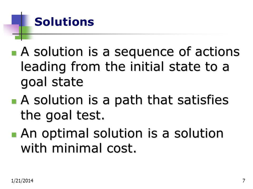 1/21/20147 Solutions A solution is a sequence of actions leading from the initial state to a goal state A solution is a sequence of actions leading fr