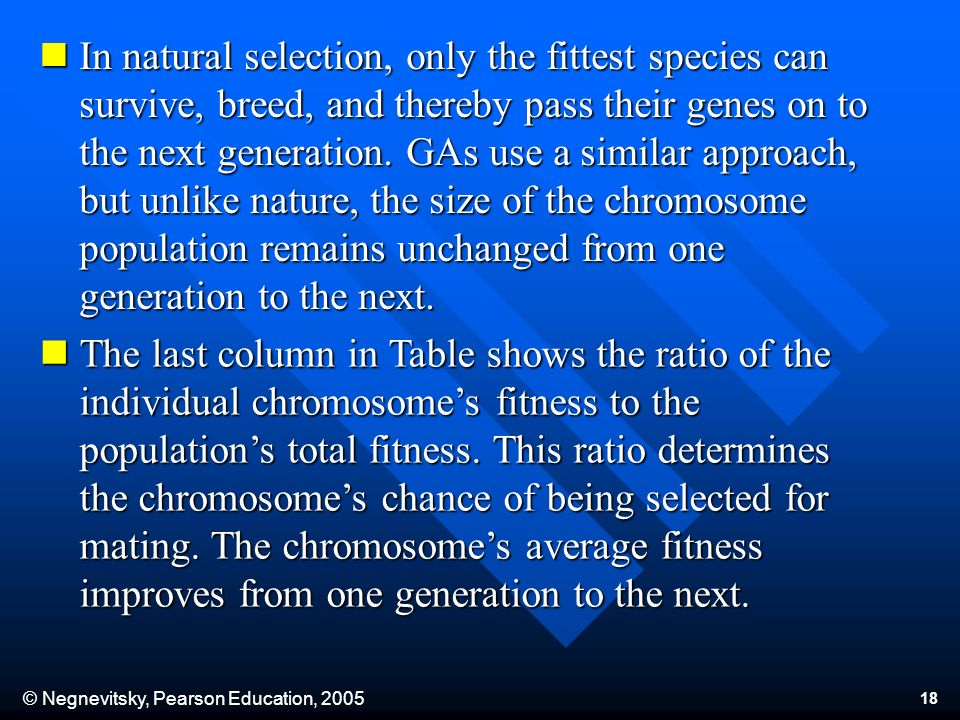 © Negnevitsky, Pearson Education, 2005 18 In natural selection, only the fittest species can survive, breed, and thereby pass their genes on to the ne