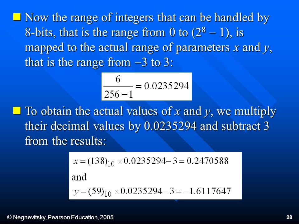 © Negnevitsky, Pearson Education, 2005 28 Now the range of integers that can be handled by 8-bits, that is the range from 0 to (2 8 - 1), is mapped to the actual range of parameters x and y, that is the range from - 3 to 3: Now the range of integers that can be handled by 8-bits, that is the range from 0 to (2 8 - 1), is mapped to the actual range of parameters x and y, that is the range from - 3 to 3: To obtain the actual values of x and y, we multiply their decimal values by 0.0235294 and subtract 3 from the results: To obtain the actual values of x and y, we multiply their decimal values by 0.0235294 and subtract 3 from the results: