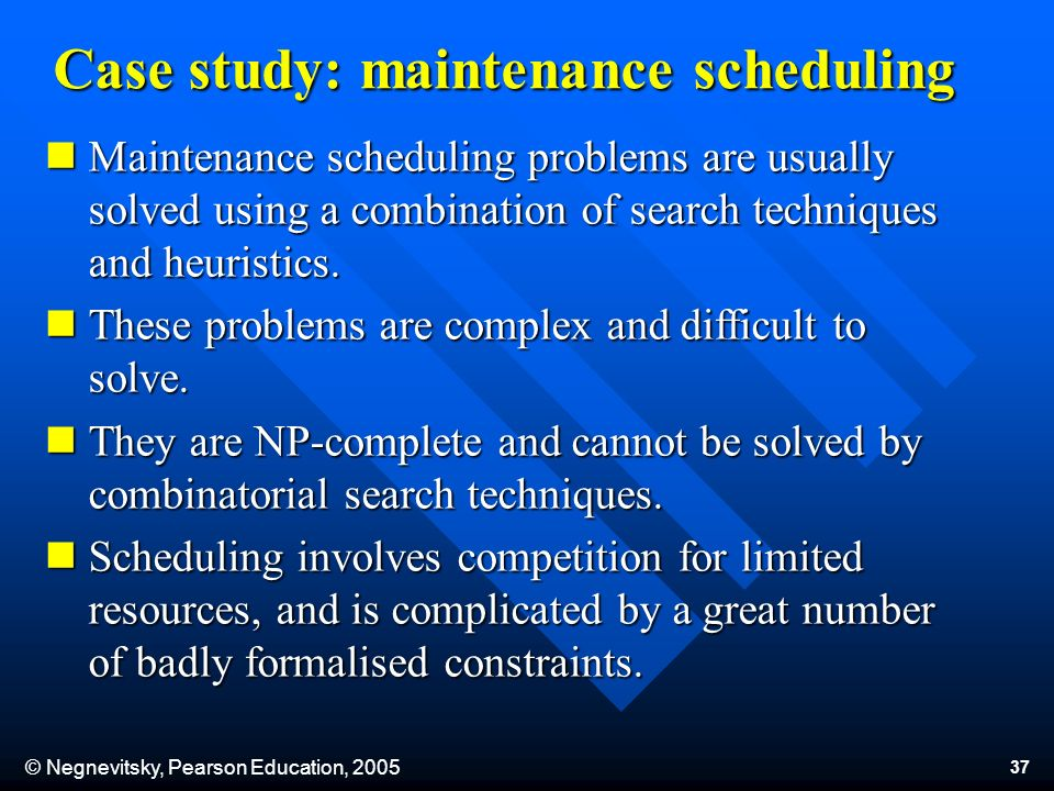 © Negnevitsky, Pearson Education, 2005 37 Case study: maintenance scheduling Maintenance scheduling problems are usually solved using a combination of search techniques and heuristics.