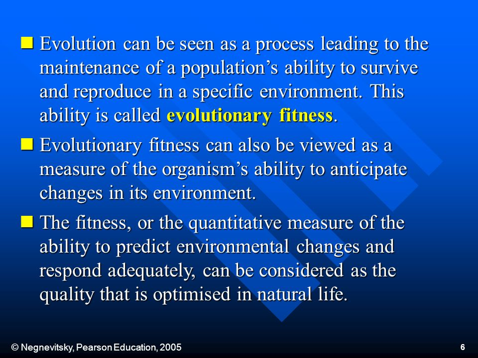 © Negnevitsky, Pearson Education, 2005 6 Evolution can be seen as a process leading to the maintenance of a populations ability to survive and reproduce in a specific environment.