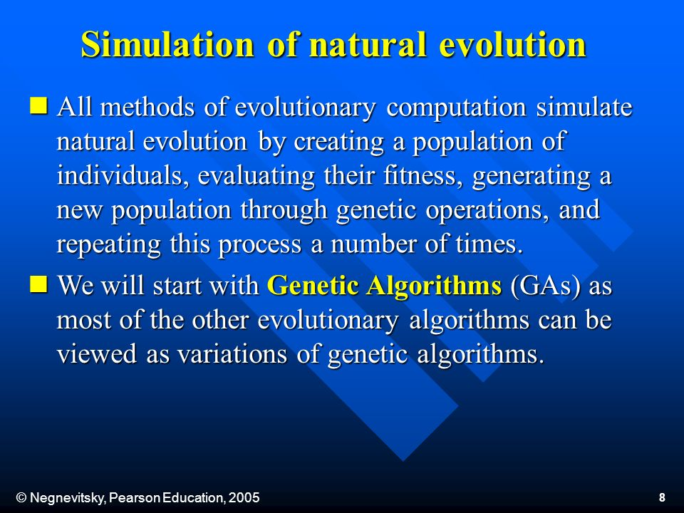 © Negnevitsky, Pearson Education, 2005 8 Simulation of natural evolution All methods of evolutionary computation simulate natural evolution by creating a population of individuals, evaluating their fitness, generating a new population through genetic operations, and repeating this process a number of times.