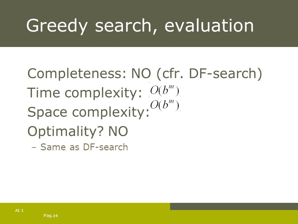 Pag. 14 AI 1 Greedy search, evaluation Completeness: NO (cfr. DF-search) Time complexity: Space complexity: Optimality? NO –Same as DF-search