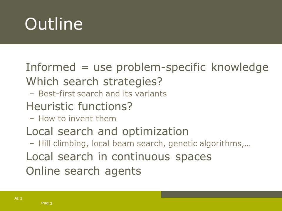 Pag. 2 AI 1 Outline Informed = use problem-specific knowledge Which search strategies? –Best-first search and its variants Heuristic functions? –How t