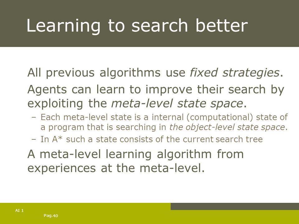 Pag. 40 AI 1 Learning to search better All previous algorithms use fixed strategies. Agents can learn to improve their search by exploiting the meta-l