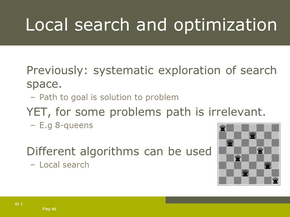 Pag. 48 AI 1 Local search and optimization Previously: systematic exploration of search space. –Path to goal is solution to problem YET, for some prob
