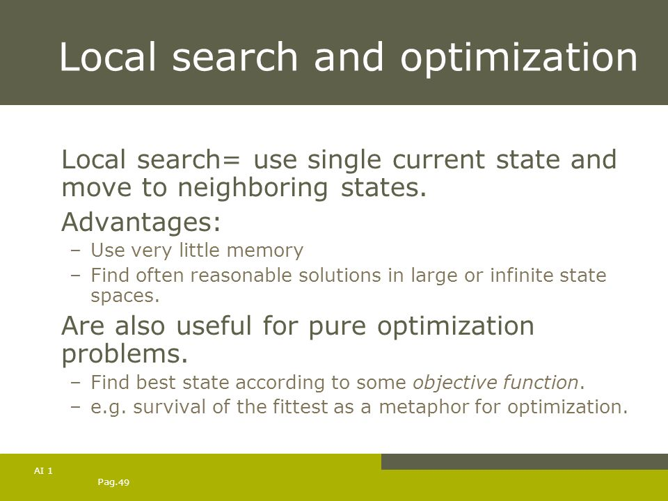 Pag. 49 AI 1 Local search and optimization Local search= use single current state and move to neighboring states. Advantages: –Use very little memory